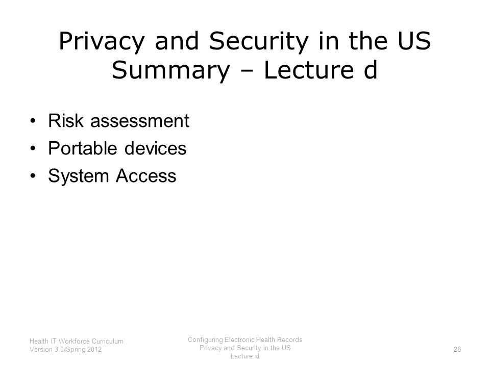Privacy and Security in the US Summary – Lecture d Risk assessment Portable devices System Access 26 Health IT Workforce Curriculum Version 3.0/Spring