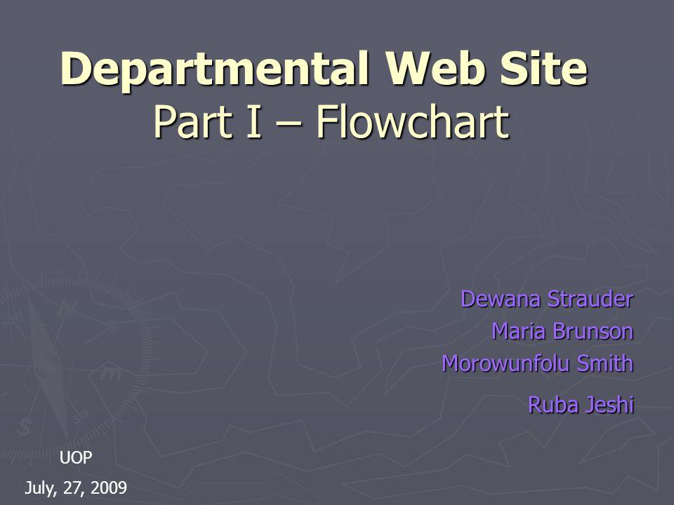 Departmental Web Site Part I – Flowchart Departmental Web Site Part I – Flowchart Dewana Strauder Maria Brunson Morowunfolu Smith Ruba Jeshi UOP July, 27, 2009