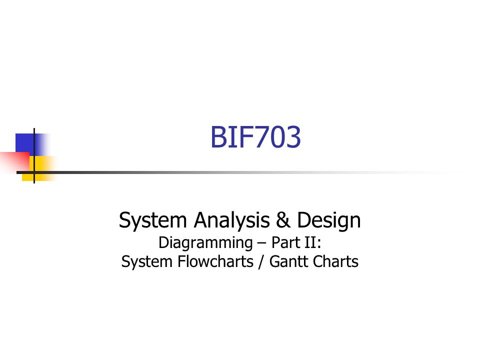 BIF703 System Analysis & Design Diagramming – Part II: System Flowcharts / Gantt Charts