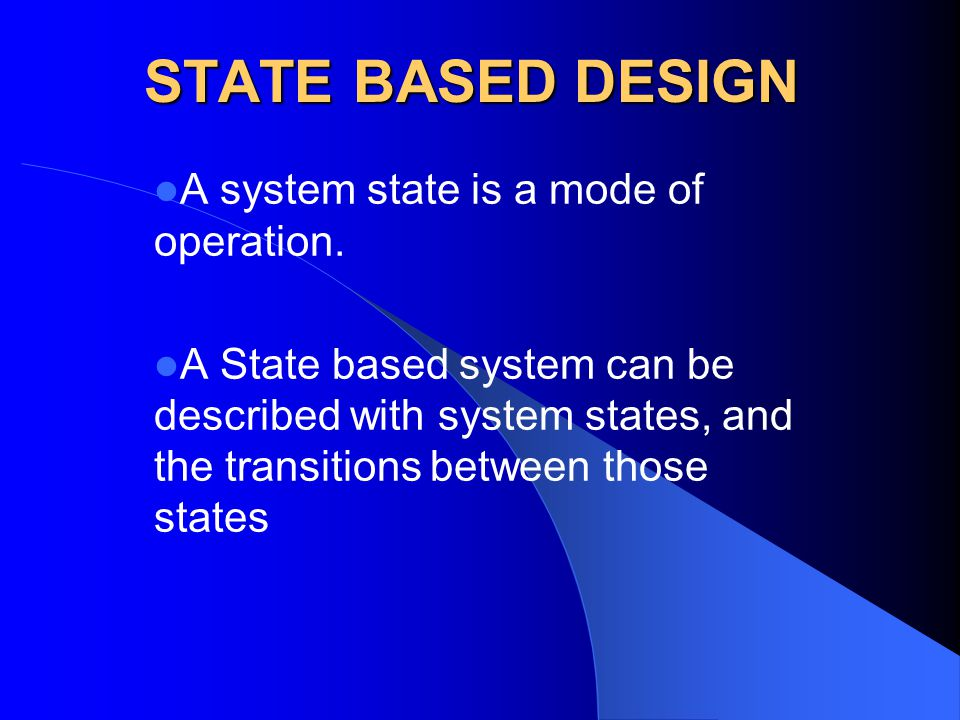STATE BASED DESIGN A system state is a mode of operation. A State based system can be described with system states, and the transitions between those