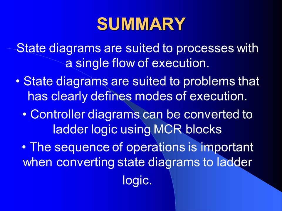 SUMMARY State diagrams are suited to processes with a single flow of execution. State diagrams are suited to problems that has clearly defines modes o