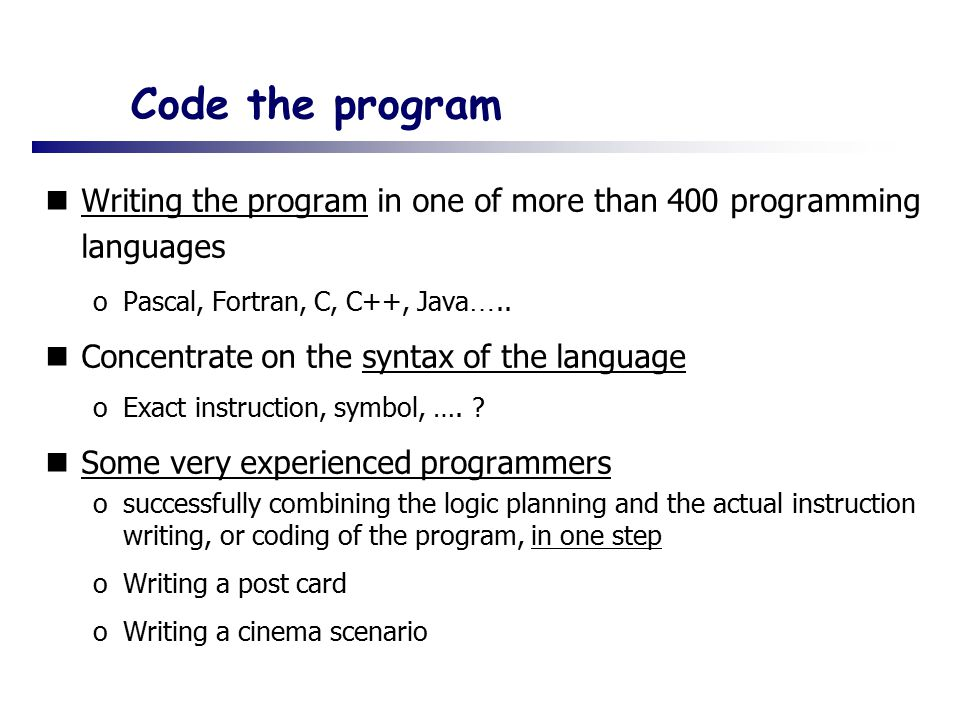 Code the program Writing the program in one of more than 400 programming languages oPascal, Fortran, C, C++, Java …..