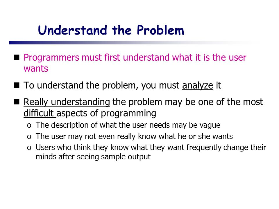 Understand the Problem Programmers must first understand what it is the user wants To understand the problem, you must analyze it Really understanding the problem may be one of the most difficult aspects of programming oThe description of what the user needs may be vague oThe user may not even really know what he or she wants oUsers who think they know what they want frequently change their minds after seeing sample output