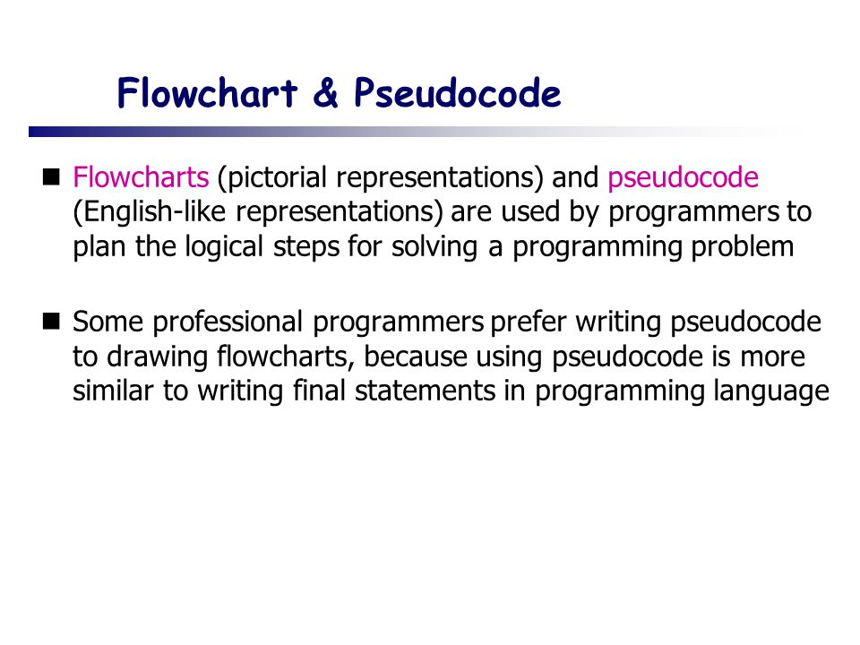 Flowchart & Pseudocode Flowcharts (pictorial representations) and pseudocode (English-like representations) are used by programmers to plan the logical steps for solving a programming problem Some professional programmers prefer writing pseudocode to drawing flowcharts, because using pseudocode is more similar to writing final statements in programming language