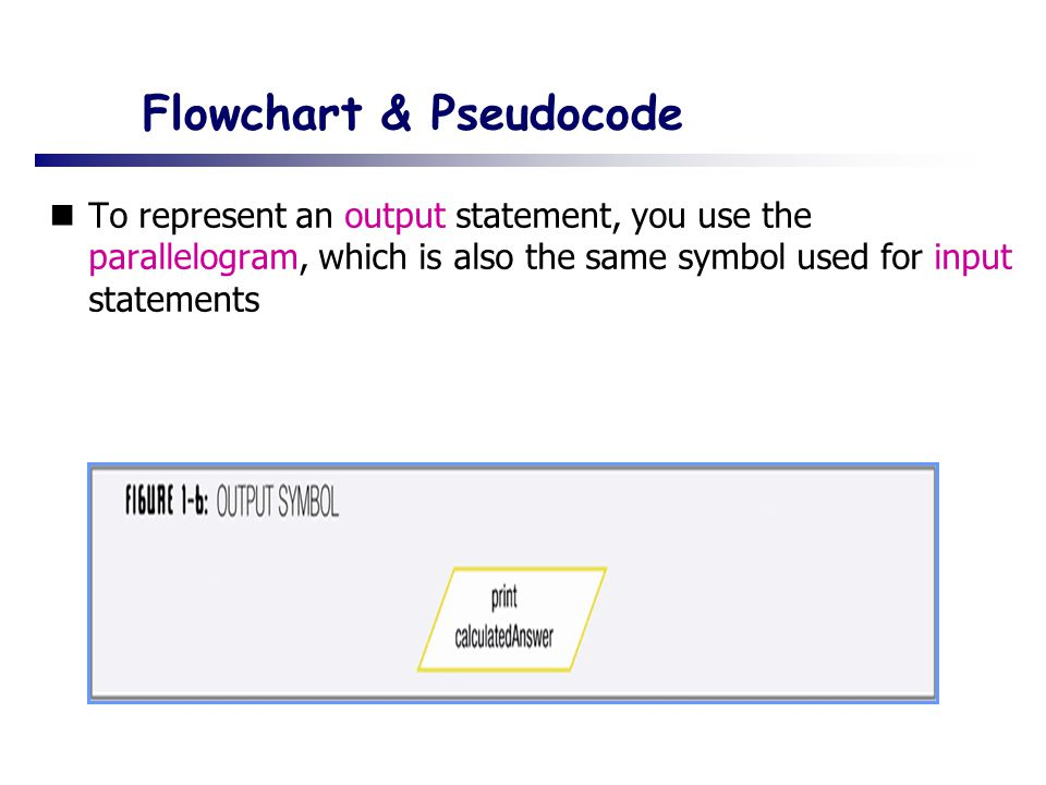 Flowchart & Pseudocode To represent an output statement, you use the parallelogram, which is also the same symbol used for input statements