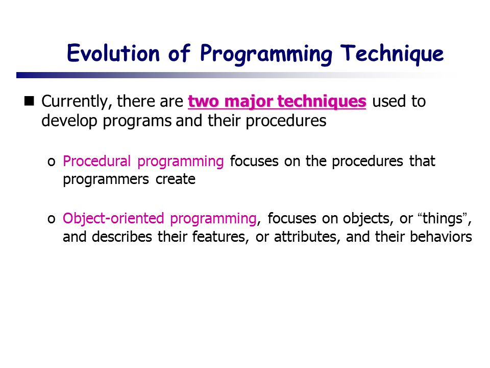 Evolution of Programming Technique two major techniques Currently, there are two major techniques used to develop programs and their procedures oProcedural programming focuses on the procedures that programmers create oObject-oriented programming, focuses on objects, or things , and describes their features, or attributes, and their behaviors