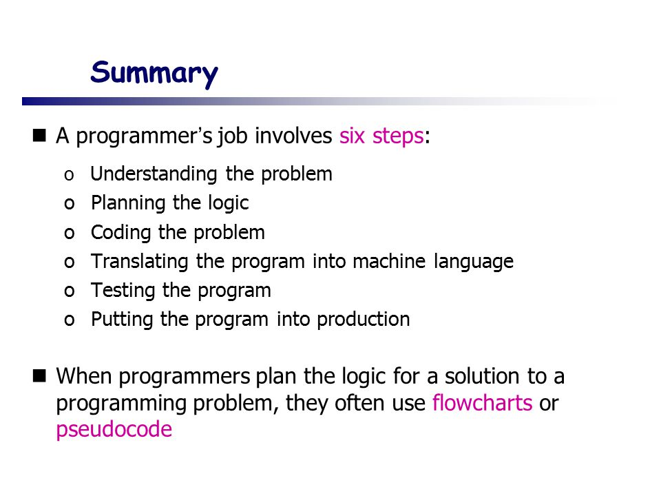 Summary A programmer ' s job involves six steps: o Understanding the problem o Planning the logic o Coding the problem o Translating the program into machine language o Testing the program o Putting the program into production When programmers plan the logic for a solution to a programming problem, they often use flowcharts or pseudocode