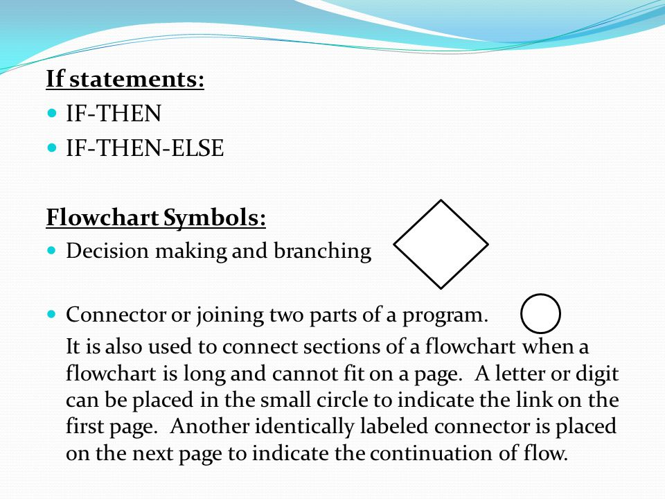 If statements: IF-THEN IF-THEN-ELSE Flowchart Symbols: Decision making and branching Connector or joining two parts of a program. It is also used to c