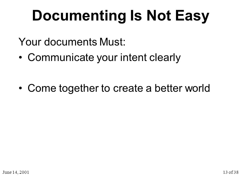 June 14, 200113 of 38 Documenting Is Not Easy Your documents Must: Communicate your intent clearly Come together to create a better world