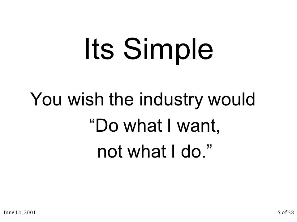 June 14, 20015 of 38 Its Simple You wish the industry would Do what I want, not what I do.