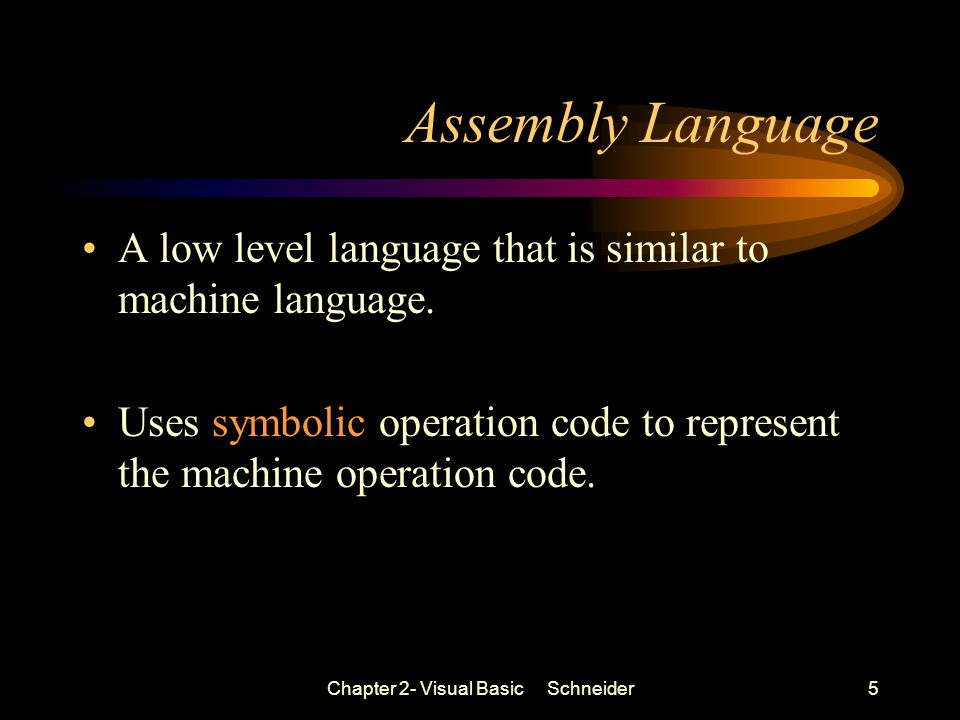 Chapter 2- Visual Basic Schneider5 Assembly Language A low level language that is similar to machine language.