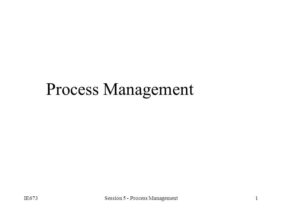 IE673Session 5 - Process Management1 Process Management