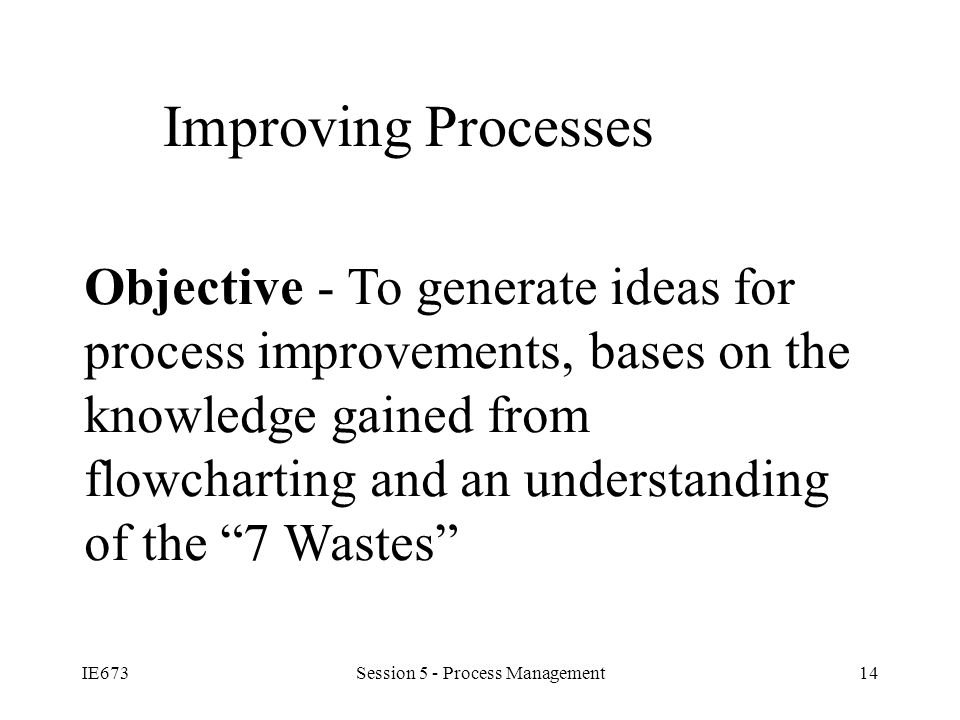 IE673Session 5 - Process Management14 Improving Processes Objective - To generate ideas for process improvements, bases on the knowledge gained from flowcharting and an understanding of the 7 Wastes