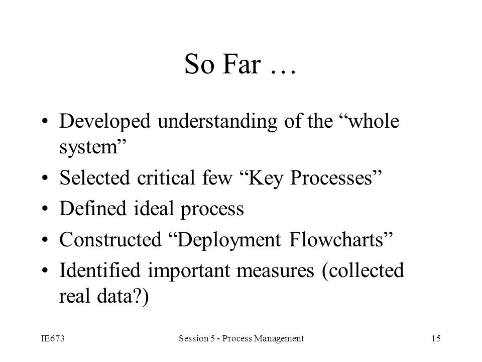 IE673Session 5 - Process Management15 So Far … Developed understanding of the whole system Selected critical few Key Processes Defined ideal process Constructed Deployment Flowcharts Identified important measures (collected real data )