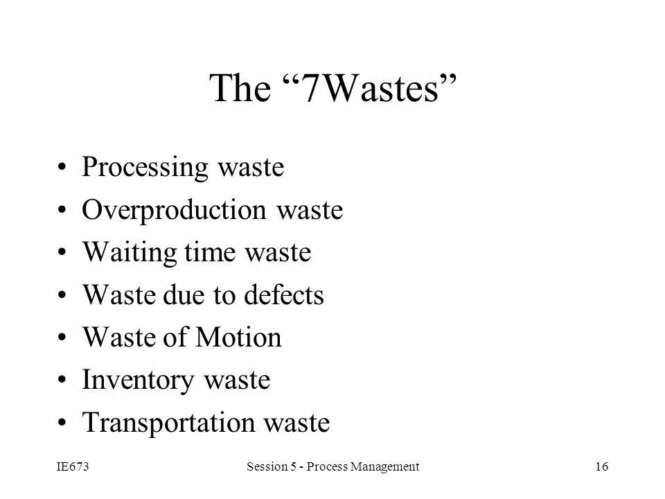 IE673Session 5 - Process Management16 The 7Wastes Processing waste Overproduction waste Waiting time waste Waste due to defects Waste of Motion Inventory waste Transportation waste