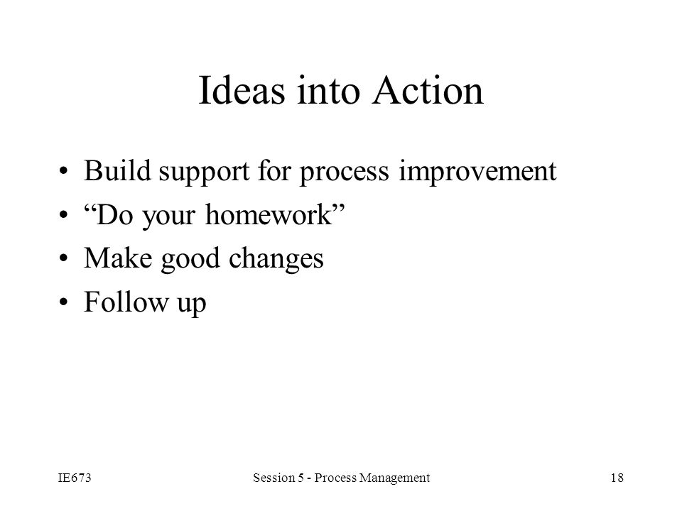 IE673Session 5 - Process Management18 Ideas into Action Build support for process improvement Do your homework Make good changes Follow up