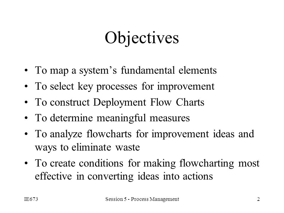 IE673Session 5 - Process Management2 Objectives To map a system's fundamental elements To select key processes for improvement To construct Deployment Flow Charts To determine meaningful measures To analyze flowcharts for improvement ideas and ways to eliminate waste To create conditions for making flowcharting most effective in converting ideas into actions