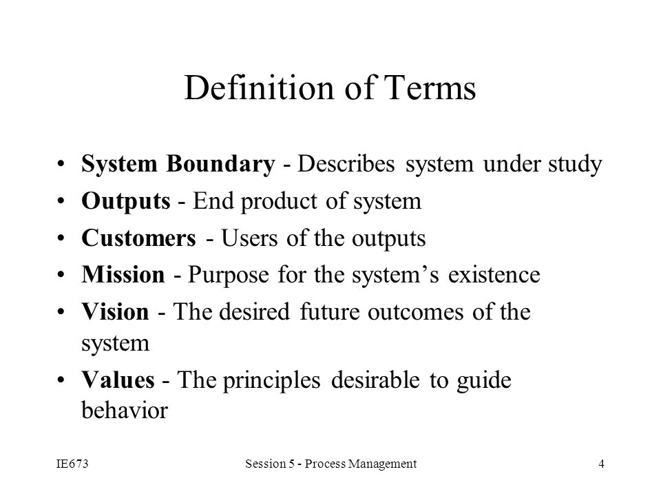IE673Session 5 - Process Management4 Definition of Terms System Boundary - Describes system under study Outputs - End product of system Customers - Users of the outputs Mission - Purpose for the system's existence Vision - The desired future outcomes of the system Values - The principles desirable to guide behavior