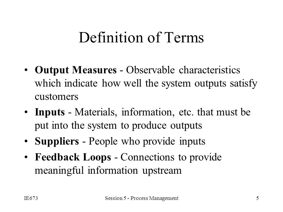 IE673Session 5 - Process Management5 Definition of Terms Output Measures - Observable characteristics which indicate how well the system outputs satisfy customers Inputs - Materials, information, etc.