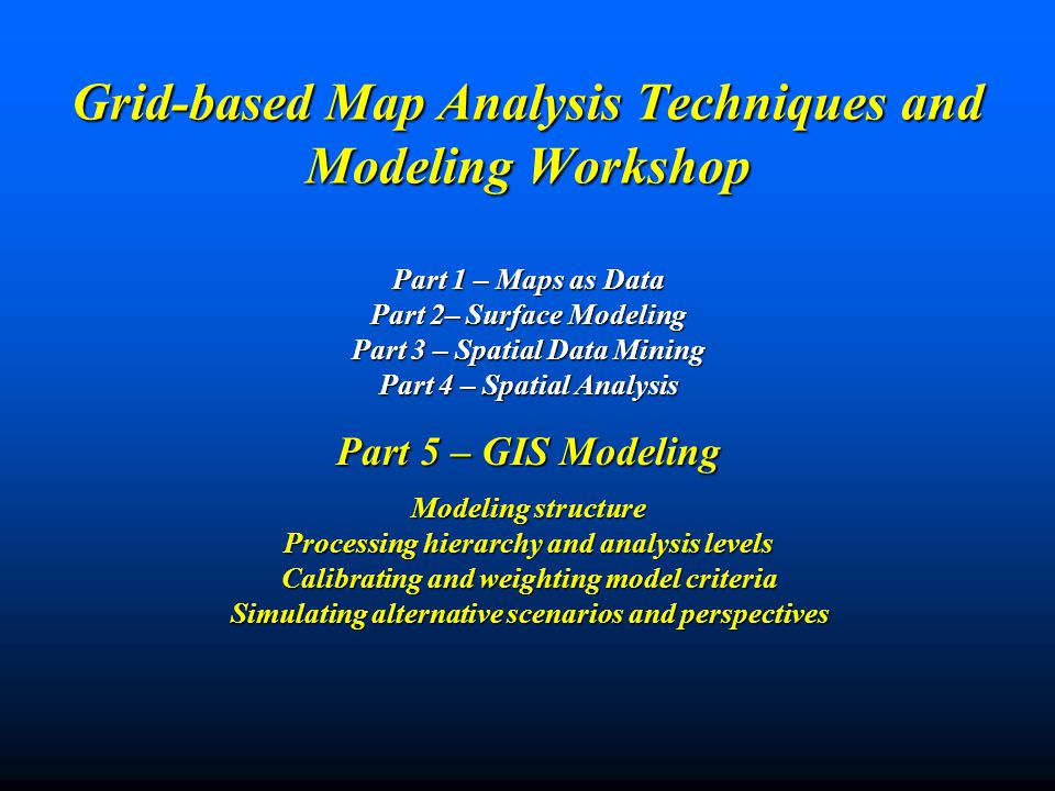 Grid-based Map Analysis Techniques and Modeling Workshop Part 1 – Maps as Data Part 2– Surface Modeling Part 3 – Spatial Data Mining Part 4 – Spatial Analysis Part 5 – GIS Modeling Modeling structure Processing hierarchy and analysis levels Calibrating and weighting model criteria Simulating alternative scenarios and perspectives