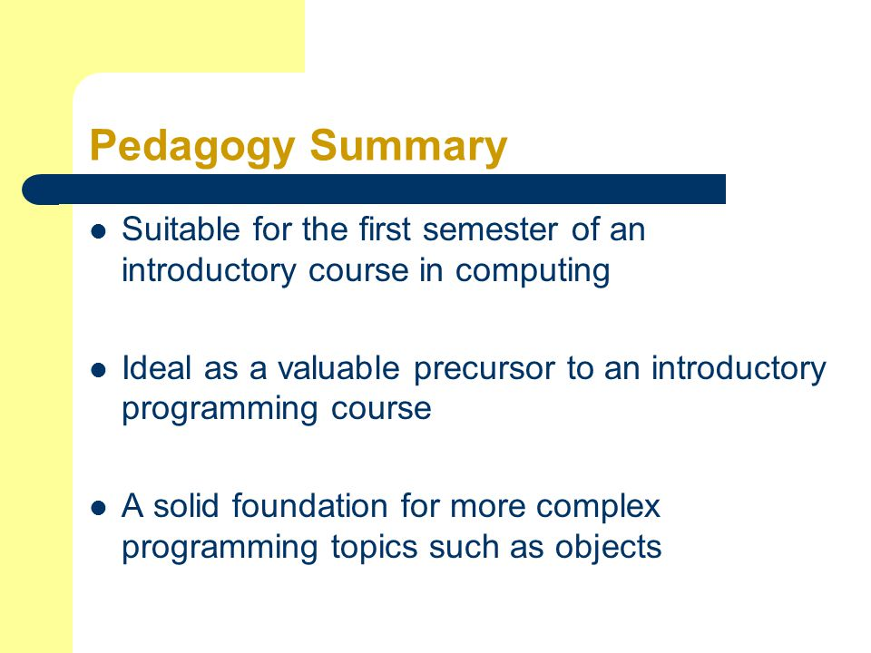 Pedagogy Summary Suitable for the first semester of an introductory course in computing Ideal as a valuable precursor to an introductory programming course A solid foundation for more complex programming topics such as objects