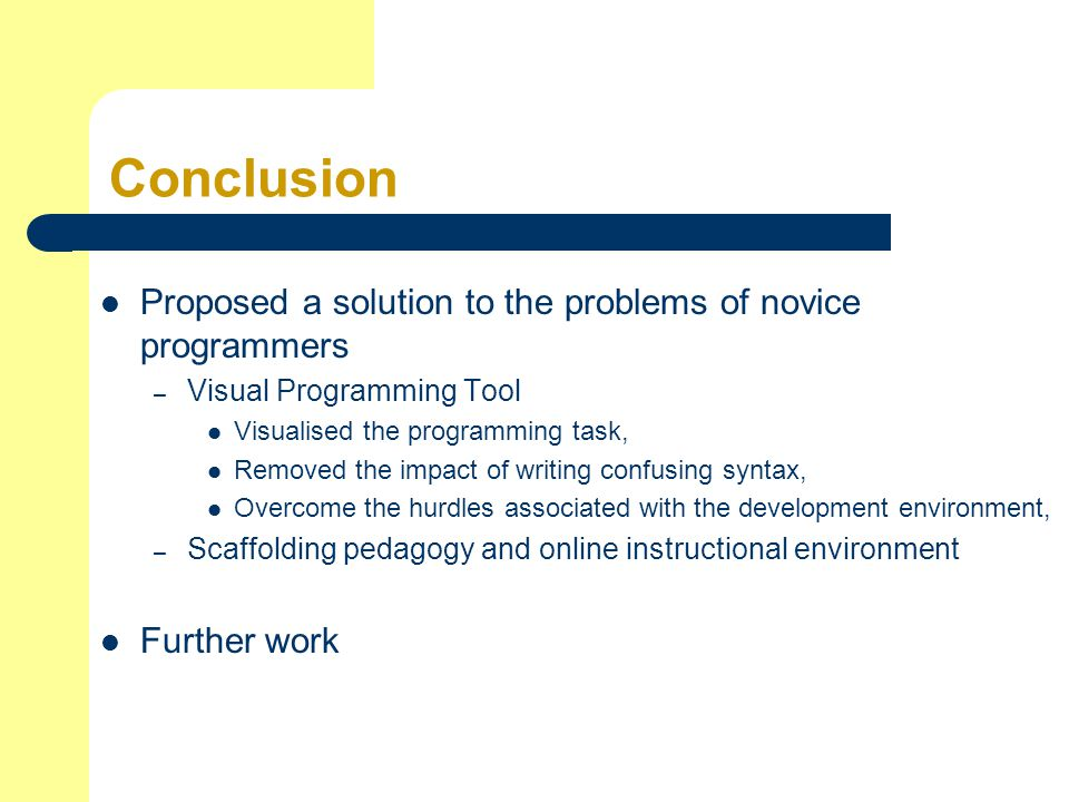 Conclusion Proposed a solution to the problems of novice programmers – Visual Programming Tool Visualised the programming task, Removed the impact of writing confusing syntax, Overcome the hurdles associated with the development environment, – Scaffolding pedagogy and online instructional environment Further work