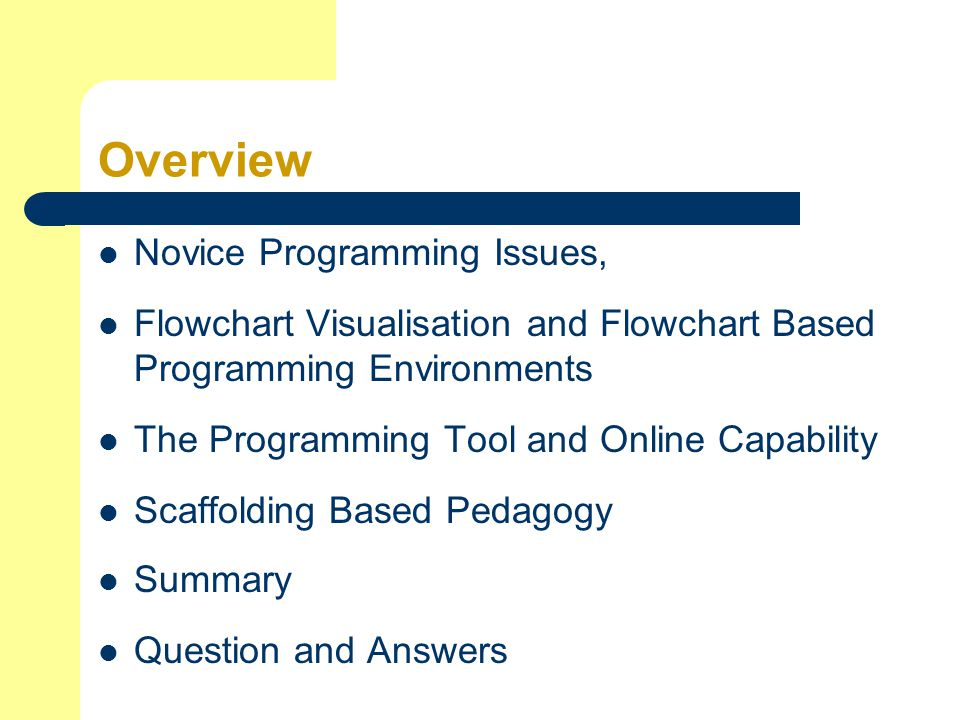 Overview Novice Programming Issues, Flowchart Visualisation and Flowchart Based Programming Environments The Programming Tool and Online Capability Scaffolding Based Pedagogy Summary Question and Answers