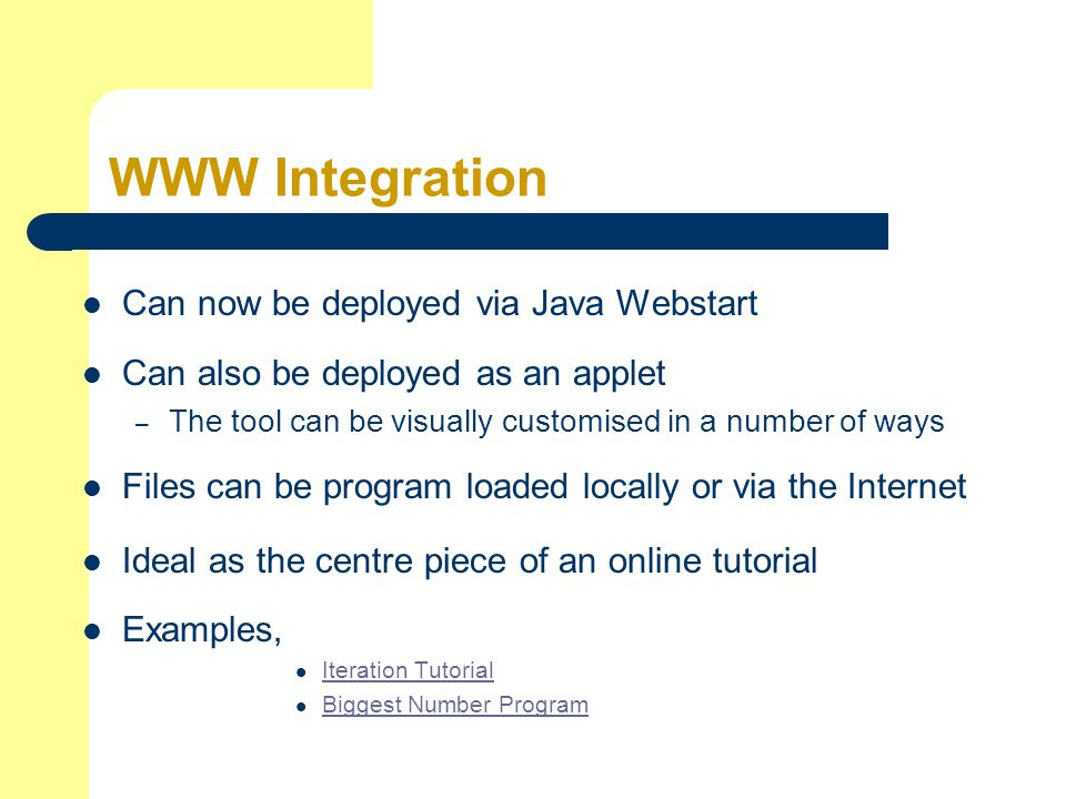 WWW Integration Can now be deployed via Java Webstart Can also be deployed as an applet – The tool can be visually customised in a number of ways Files can be program loaded locally or via the Internet Ideal as the centre piece of an online tutorial Examples, Iteration Tutorial Biggest Number Program