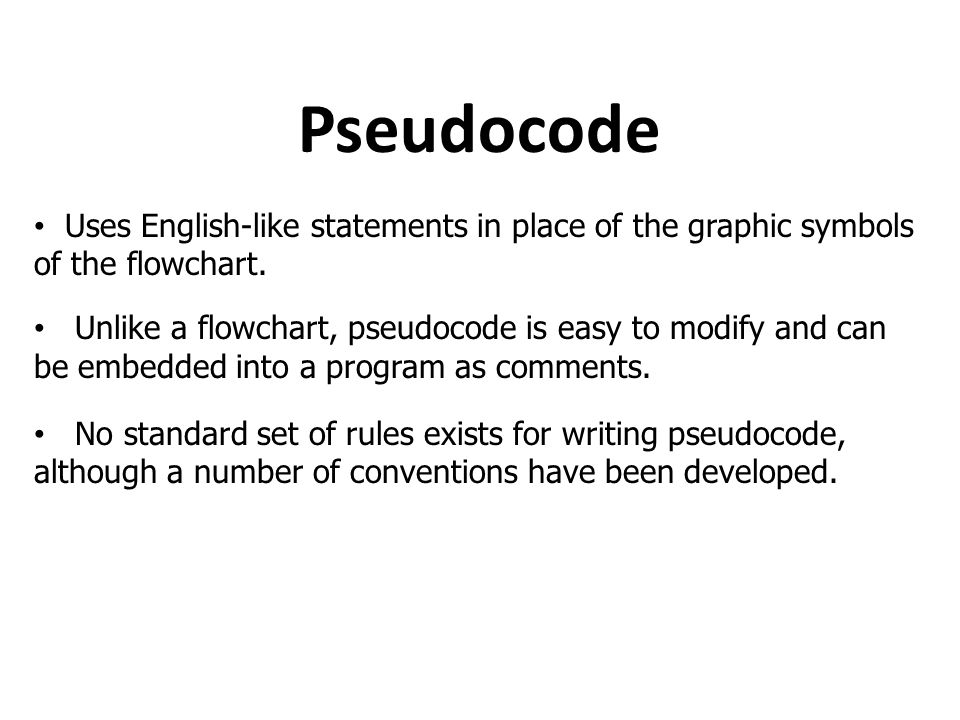 Pseudocode Uses English-like statements in place of the graphic symbols of the flowchart. Unlike a flowchart, pseudocode is easy to modify and can be