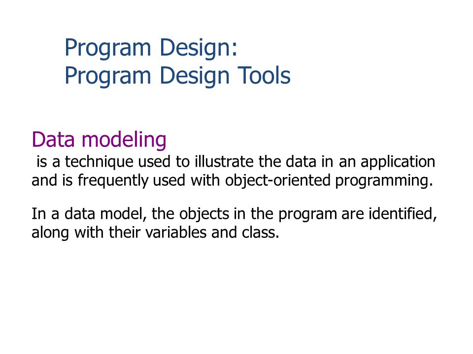 Program Design: Program Design Tools Data modeling is a technique used to illustrate the data in an application and is frequently used with object-ori