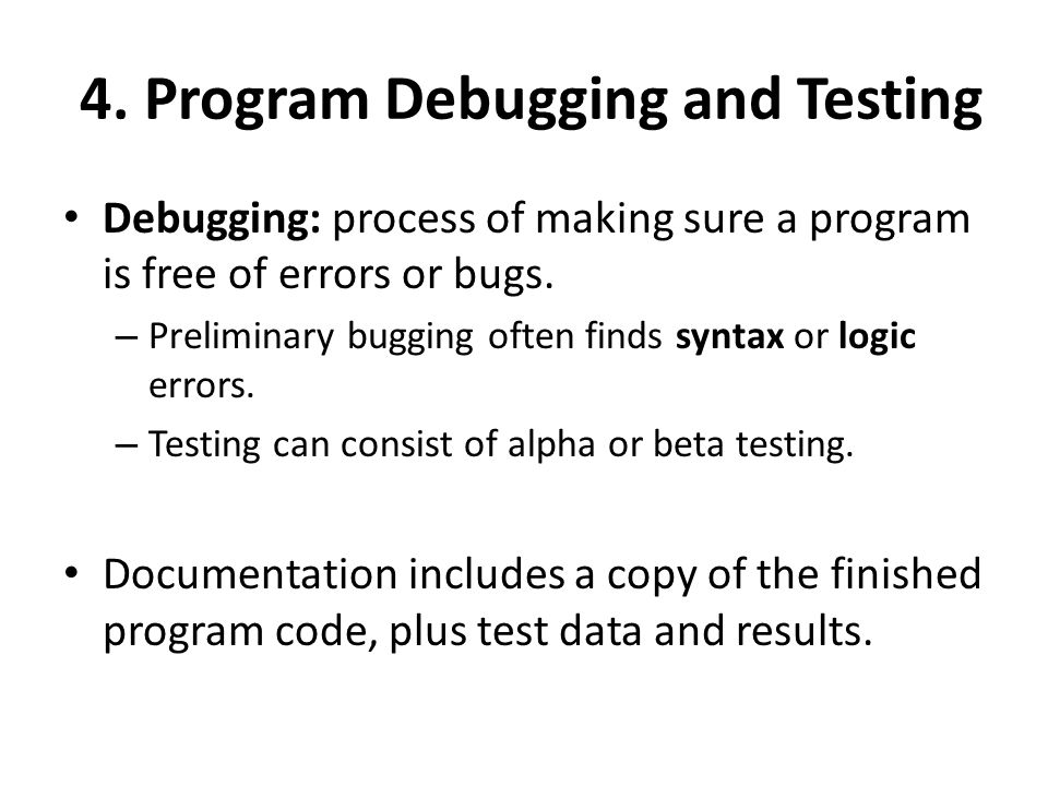 4. Program Debugging and Testing Debugging: process of making sure a program is free of errors or bugs. – Preliminary bugging often finds syntax or lo
