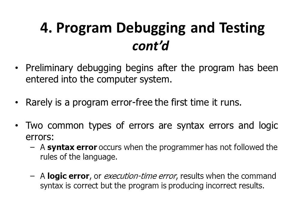 4. Program Debugging and Testing cont'd Preliminary debugging begins after the program has been entered into the computer system. Rarely is a program