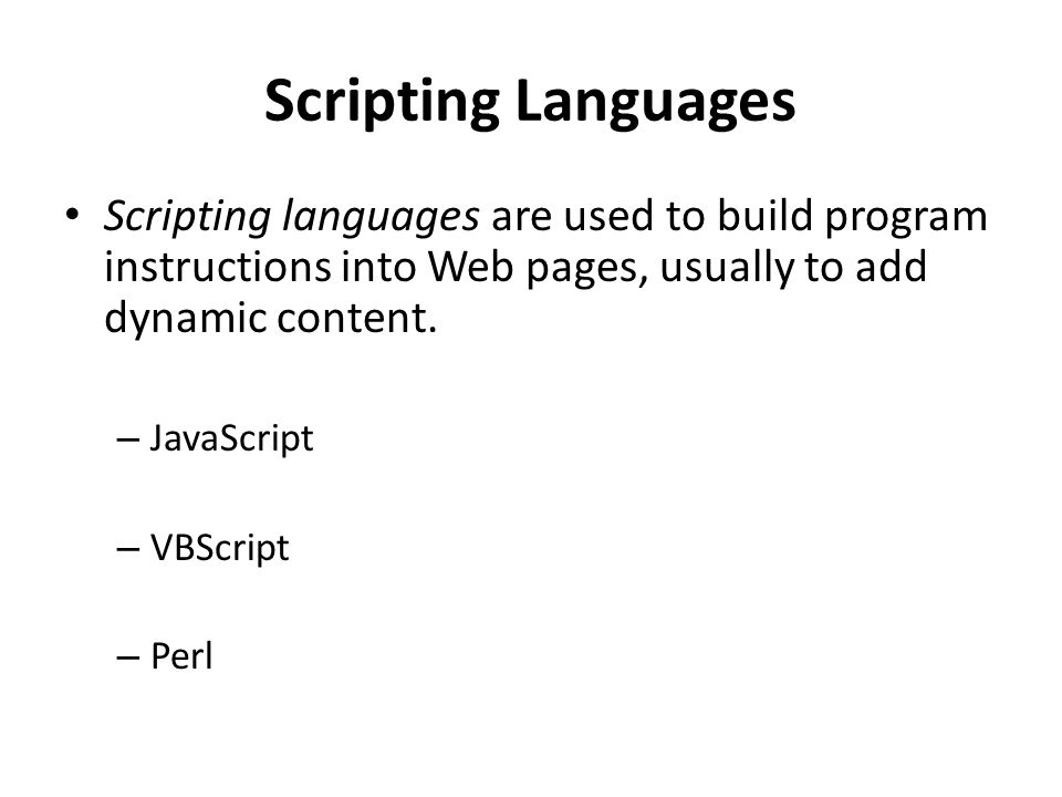 Scripting Languages Scripting languages are used to build program instructions into Web pages, usually to add dynamic content. – JavaScript – VBScript