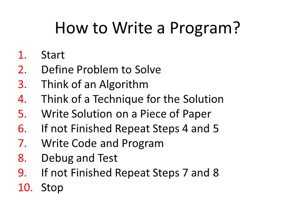 How to Write a Program? 1.Start 2.Define Problem to Solve 3.Think of an Algorithm 4.Think of a Technique for the Solution 5.Write Solution on a Piece
