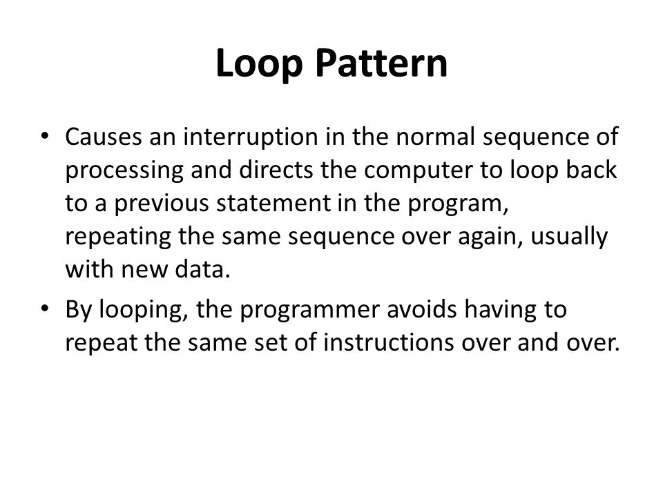 Loop Pattern Causes an interruption in the normal sequence of processing and directs the computer to loop back to a previous statement in the program,