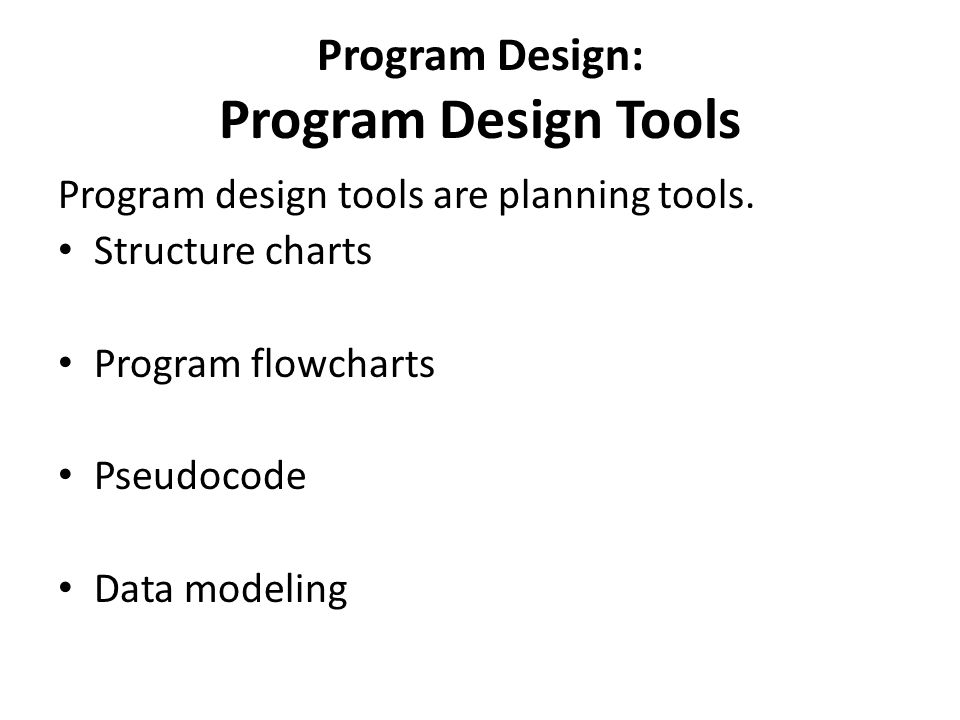 Program Design: Program Design Tools Program design tools are planning tools. Structure charts Program flowcharts Pseudocode Data modeling