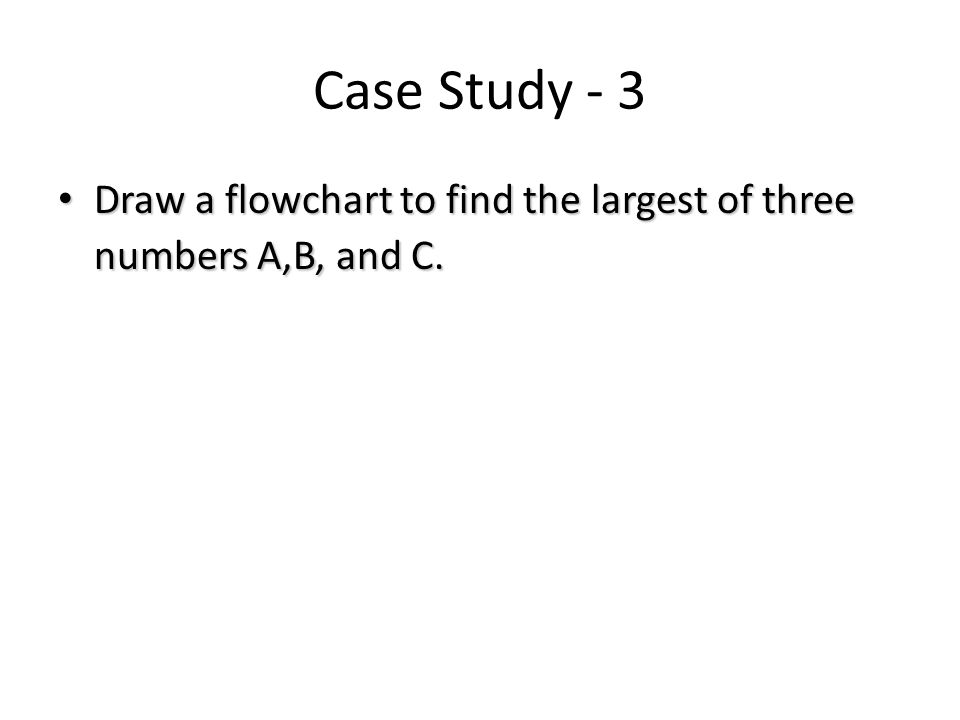 Case Study - 3 Draw a flowchart to find the largest of three numbers A,B, and C. Draw a flowchart to find the largest of three numbers A,B, and C.