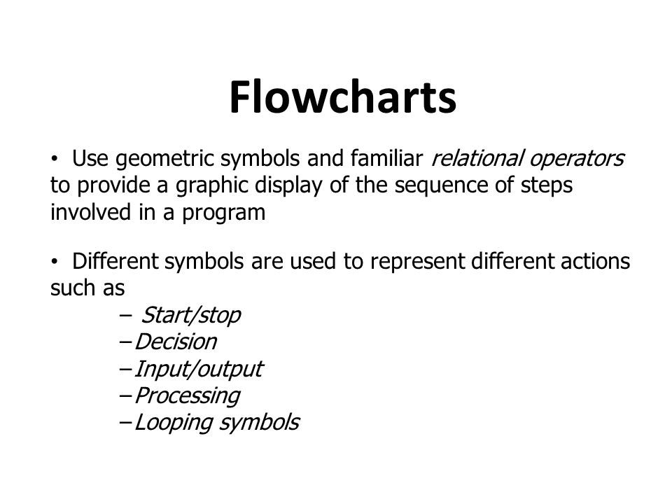 Flowcharts Use geometric symbols and familiar relational operators to provide a graphic display of the sequence of steps involved in a program Differe