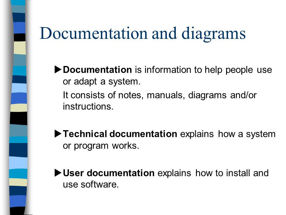 Documentation and diagrams  Documentation is information to help people use or adapt a system.