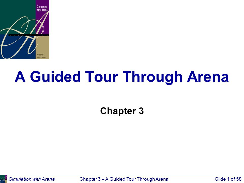 Simulation with ArenaChapter 3 – A Guided Tour Through ArenaSlide 1 of 58 A Guided Tour Through Arena Chapter 3