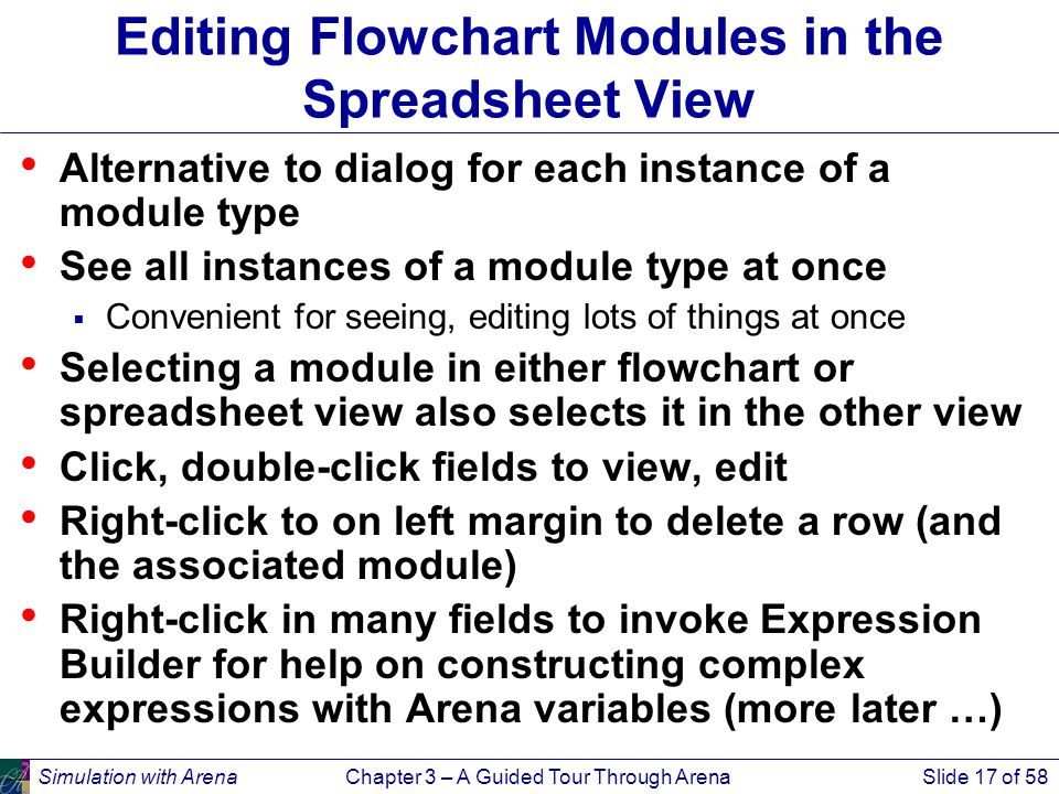 Simulation with ArenaChapter 3 – A Guided Tour Through ArenaSlide 17 of 58 Editing Flowchart Modules in the Spreadsheet View Alternative to dialog for each instance of a module type See all instances of a module type at once  Convenient for seeing, editing lots of things at once Selecting a module in either flowchart or spreadsheet view also selects it in the other view Click, double-click fields to view, edit Right-click to on left margin to delete a row (and the associated module) Right-click in many fields to invoke Expression Builder for help on constructing complex expressions with Arena variables (more later …)