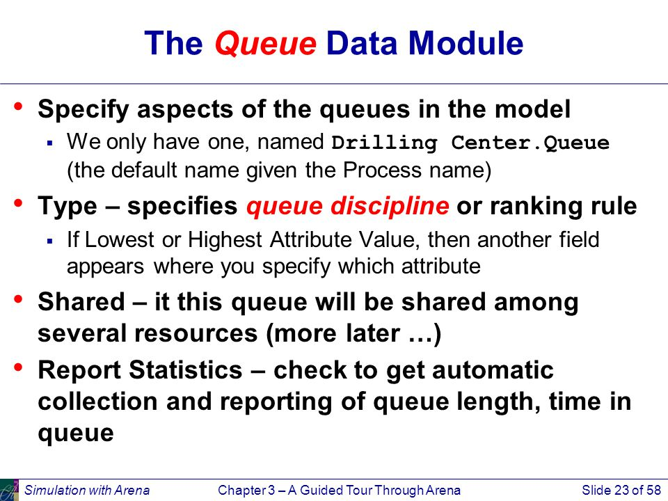 Simulation with ArenaChapter 3 – A Guided Tour Through ArenaSlide 23 of 58 The Queue Data Module Specify aspects of the queues in the model  We only have one, named Drilling Center.Queue (the default name given the Process name) Type – specifies queue discipline or ranking rule  If Lowest or Highest Attribute Value, then another field appears where you specify which attribute Shared – it this queue will be shared among several resources (more later …) Report Statistics – check to get automatic collection and reporting of queue length, time in queue