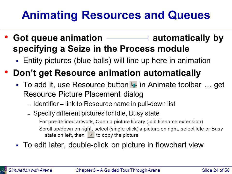 Simulation with ArenaChapter 3 – A Guided Tour Through ArenaSlide 24 of 58 Animating Resources and Queues Got queue animation automatically by specifying a Seize in the Process module  Entity pictures (blue balls) will line up here in animation Don't get Resource animation automatically  To add it, use Resource button in Animate toolbar … get Resource Picture Placement dialog – Identifier – link to Resource name in pull-down list – Specify different pictures for Idle, Busy state For pre-defined artwork, Open a picture library (.plb filename extension) Scroll up/down on right, select (single-click) a picture on right, select Idle or Busy state on left, then to copy the picture  To edit later, double-click on picture in flowchart view
