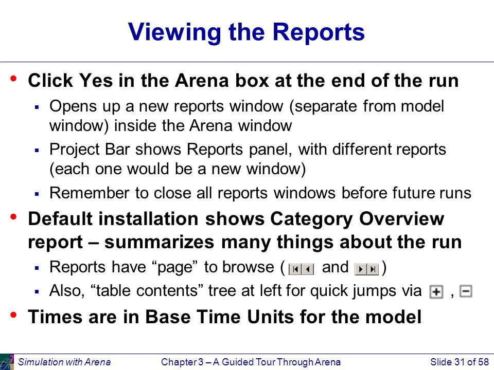 Simulation with ArenaChapter 3 – A Guided Tour Through ArenaSlide 31 of 58 Viewing the Reports Click Yes in the Arena box at the end of the run  Opens up a new reports window (separate from model window) inside the Arena window  Project Bar shows Reports panel, with different reports (each one would be a new window)  Remember to close all reports windows before future runs Default installation shows Category Overview report – summarizes many things about the run  Reports have page to browse ( and )  Also, table contents tree at left for quick jumps via, Times are in Base Time Units for the model