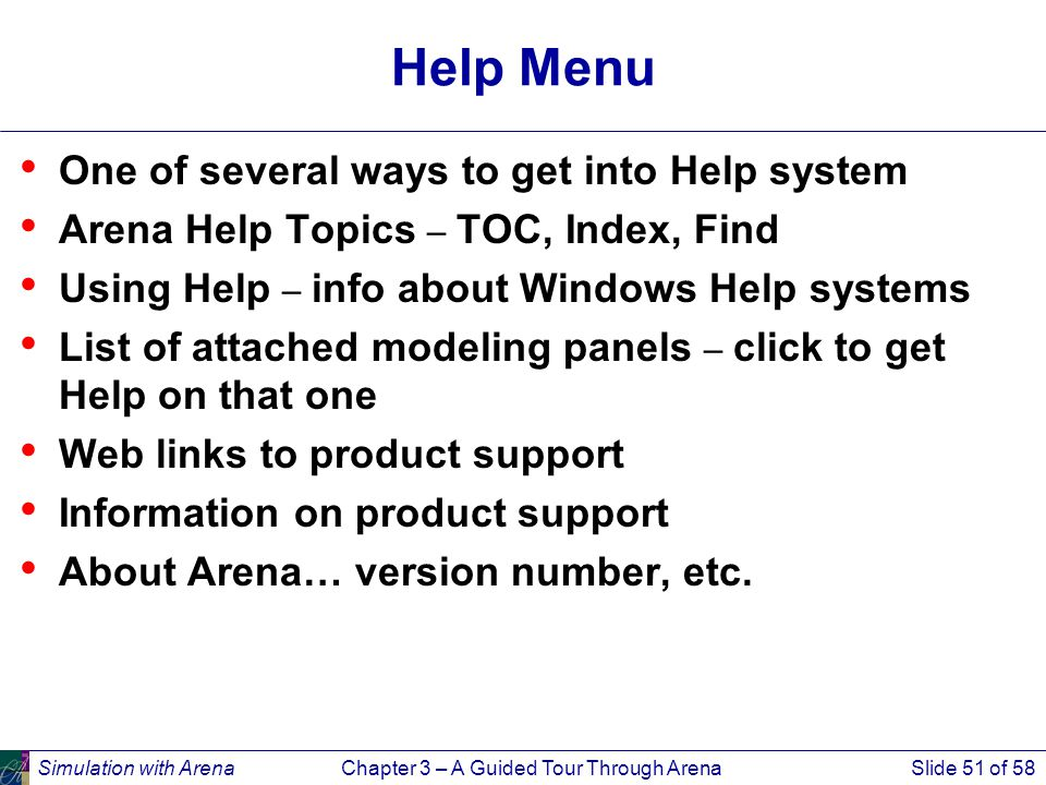 Simulation with ArenaChapter 3 – A Guided Tour Through ArenaSlide 51 of 58 Help Menu One of several ways to get into Help system Arena Help Topics – TOC, Index, Find Using Help – info about Windows Help systems List of attached modeling panels – click to get Help on that one Web links to product support Information on product support About Arena… version number, etc.
