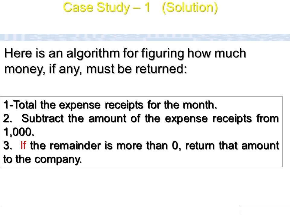 CC111 Lec#6 : Flow Charts 20 Here is an algorithm for figuring how much money, if any, must be returned: 1-Total the expense receipts for the month. 2