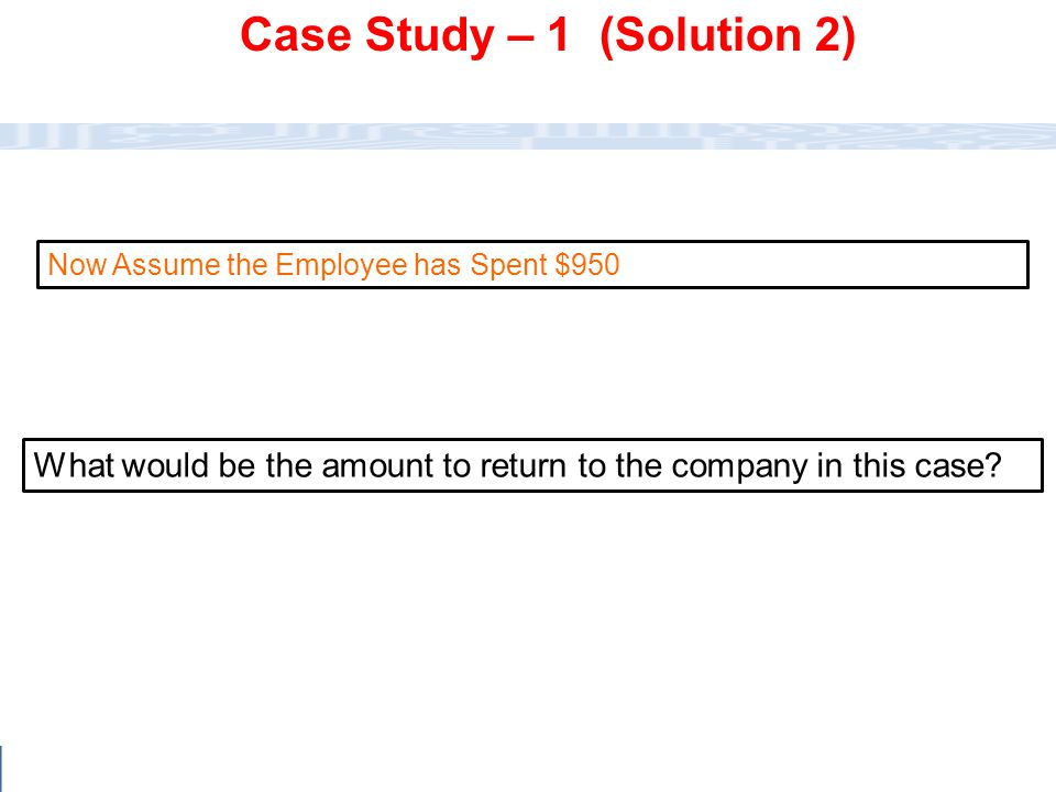 CC111 Lec#6 : Flow Charts 24 What would be the amount to return to the company in this case? Now Assume the Employee has Spent $950 Case Study – 1 (So