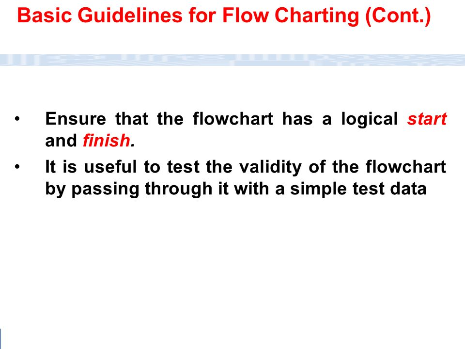 CC111 Lec#6 : Flow Charts 31 Basic Guidelines for Flow Charting (Cont.) Ensure that the flowchart has a logical start and finish. It is useful to test