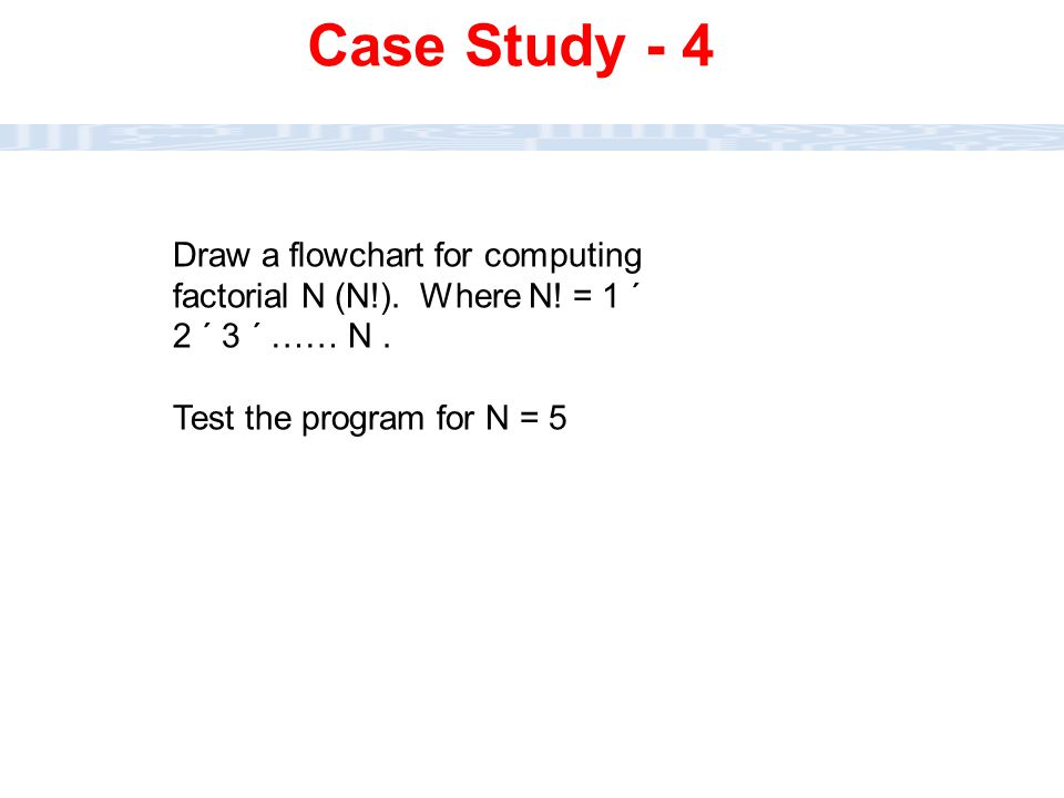 CC111 Lec#6 : Flow Charts 41 Draw a flowchart for computing factorial N (N!). Where N! = 1 ´ 2 ´ 3 ´ …… N. Test the program for N = 5 Case Study - 4