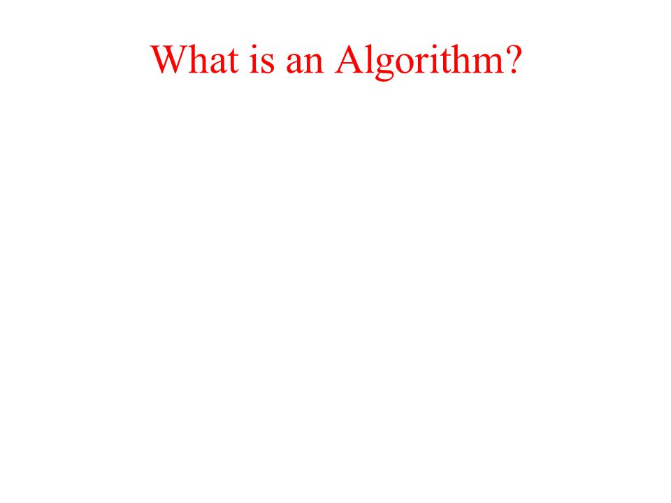 Algorithm  A set of instructions for solving a problem  A step-by-step procedure for obtaining a solution to a given class of problems  Example: recipe